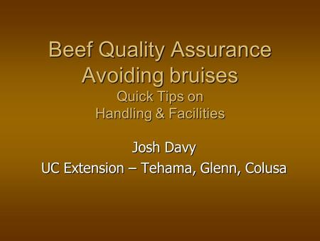 Beef Quality Assurance Avoiding bruises Quick Tips on Handling & Facilities Josh Davy UC Extension – Tehama, Glenn, Colusa.