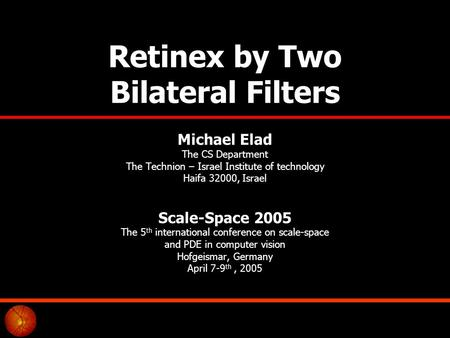 Retinex by Two Bilateral Filters Michael Elad The CS Department The Technion – Israel Institute of technology Haifa 32000, Israel Scale-Space 2005 The.
