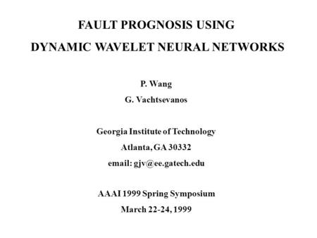FAULT PROGNOSIS USING DYNAMIC WAVELET NEURAL NETWORKS P. Wang G. Vachtsevanos Georgia Institute of Technology Atlanta, GA 30332