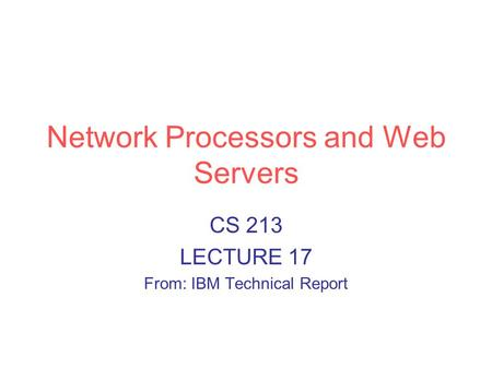 Network Processors and Web Servers CS 213 LECTURE 17 From: IBM Technical Report.