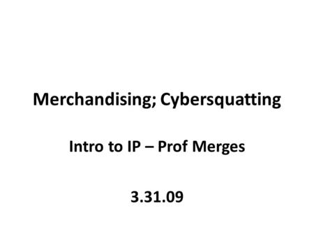 Merchandising; Cybersquatting Intro to IP – Prof Merges 3.31.09.