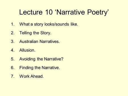 Lecture 10 'Narrative Poetry' 1.What a story looks/sounds like. 2.Telling the Story. 3.Australian Narratives. 4.Allusion. 5.Avoiding the Narrative? 6.Finding.