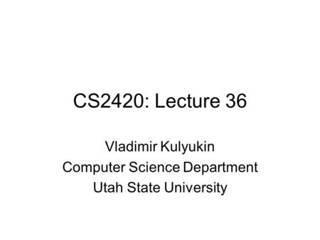 CS2420: Lecture 36 Vladimir Kulyukin Computer Science Department Utah State University.
