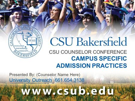 CSU COUNSELOR CONFERENCE CAMPUS SPECIFIC ADMISSION PRACTICES Presented By: (Counselor Name Here) University Outreach 661.654.3138.