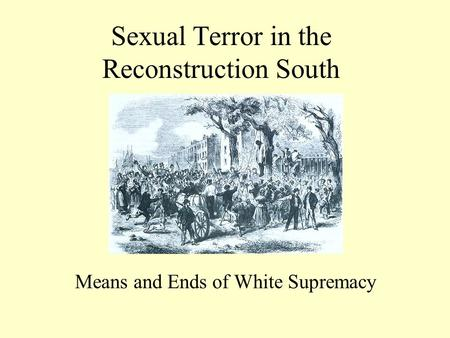 Sexual Terror in the Reconstruction South Means and Ends of White Supremacy.