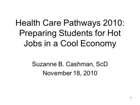 1 Health Care Pathways 2010: Preparing Students for Hot Jobs in a Cool Economy Suzanne B. Cashman, ScD November 18, 2010.