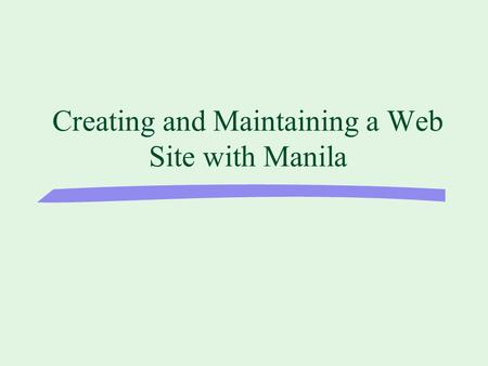 Creating and Maintaining a Web Site with Manila. Types of Web Editing Software u HTML editors l Notepad, Simple Text, HomeSite u What You See Is What.