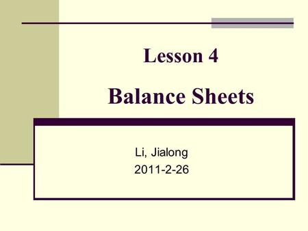 Lesson 4 Balance Sheets Li, Jialong 2011-2-26. The Accounting Equation The Basic Rule for all accounting is the Accounting Equation. Assets = Liabilities.