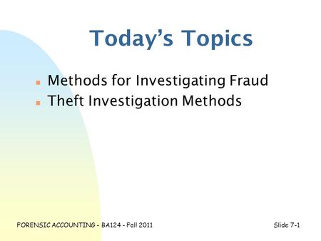 FORENSIC ACCOUNTING - BA124 - Fall 2011Slide 7-1 Today's Topics n Methods for Investigating Fraud n Theft Investigation Methods.