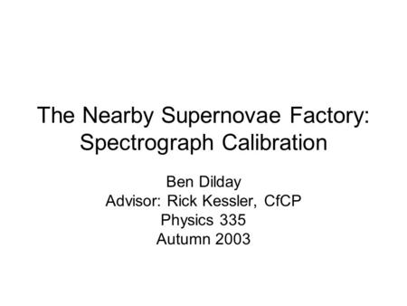 The Nearby Supernovae Factory: Spectrograph Calibration Ben Dilday Advisor: Rick Kessler, CfCP Physics 335 Autumn 2003.