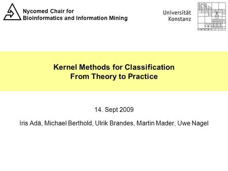 Nycomed Chair for Bioinformatics and Information Mining Kernel Methods for Classification From Theory to Practice 14. Sept 2009 Iris Adä, Michael Berthold,