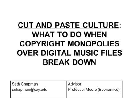 CUT AND PASTE CULTURE: WHAT TO DO WHEN COPYRIGHT MONOPOLIES OVER DIGITAL MUSIC FILES BREAK DOWN Seth Chapman Advisor: Professor Moore.