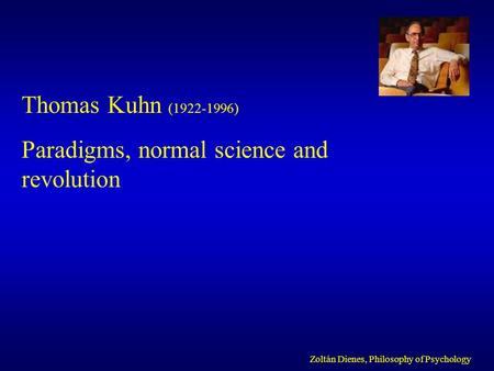 Thomas Kuhn (1922-1996) Paradigms, normal science and revolution Zoltán Dienes, Philosophy of Psychology.