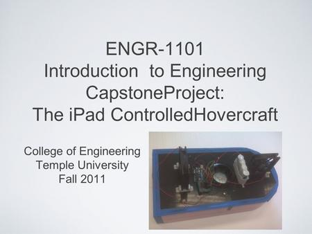 ENGR-1101 Introduction to Engineering CapstoneProject: The iPad ControlledHovercraft College of Engineering Temple University Fall 2011.