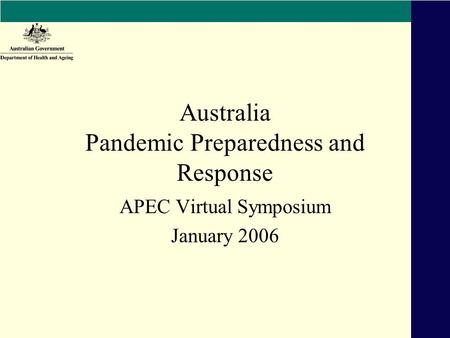 Australia Pandemic Preparedness and Response APEC Virtual Symposium January 2006.