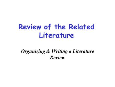 <strong>Review</strong> <strong>of</strong> the Related <strong>Literature</strong> Organizing & Writing a <strong>Literature</strong> <strong>Review</strong>.