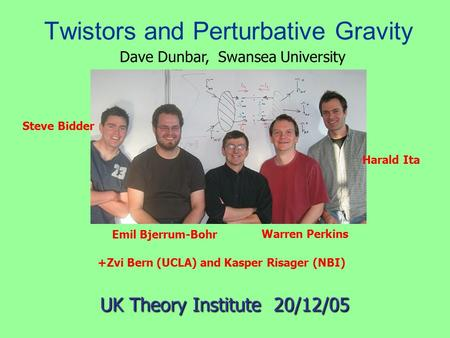 Twistors and Perturbative Gravity Emil Bjerrum-Bohr UK Theory Institute 20/12/05 Steve Bidder Harald Ita Warren Perkins +Zvi Bern (UCLA) and Kasper Risager.