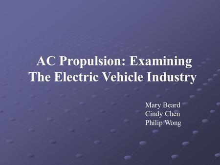AC Propulsion: Examining The Electric Vehicle Industry Mary Beard Cindy Chen Philip Wong.