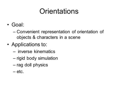 Orientations Goal: –Convenient representation of orientation of objects & characters in a scene Applications to: – inverse kinematics –rigid body simulation.