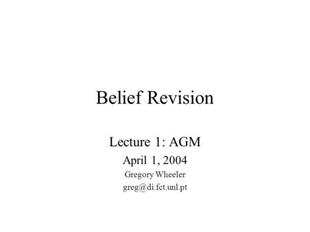 Belief Revision Lecture 1: AGM April 1, 2004 Gregory Wheeler