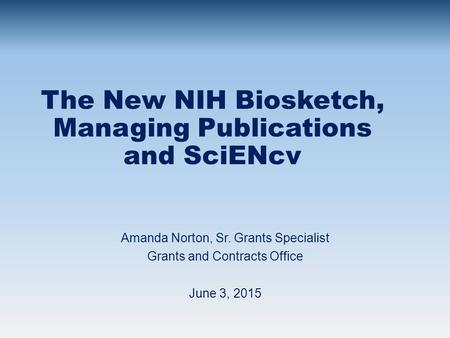 The New NIH Biosketch, Managing Publications and SciENcv Amanda Norton, Sr. Grants Specialist Grants and Contracts Office June 3, 2015.