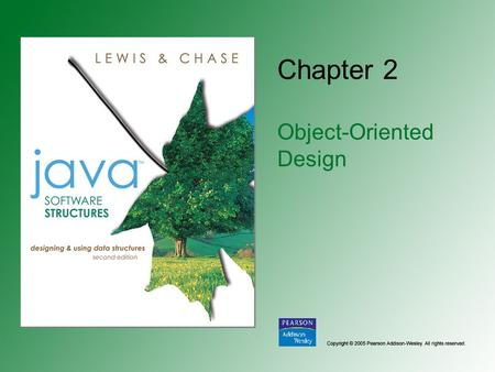 Chapter 2 Object-Oriented Design. Copyright © 2005 Pearson Addison-Wesley. All rights reserved. 2-2 Chapter Objectives Review the core concepts underlying.