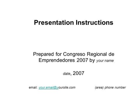 Presentation Instructions Prepared for Congreso Regional de Emprendedores 2007 by your name date, 2007   phone