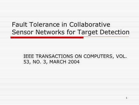 1 Fault Tolerance in Collaborative Sensor Networks for Target Detection IEEE TRANSACTIONS ON COMPUTERS, VOL. 53, NO. 3, MARCH 2004.