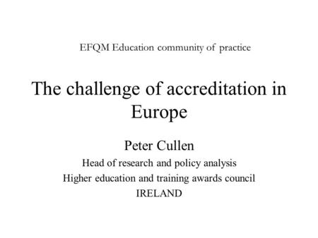 The challenge of accreditation in Europe Peter Cullen Head of research and policy analysis Higher education and training awards council IRELAND EFQM Education.