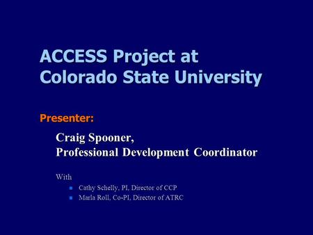 ACCESS Project at Colorado State University Presenter: Craig Spooner, Professional Development Coordinator With Cathy Schelly, PI, Director of CCP Cathy.