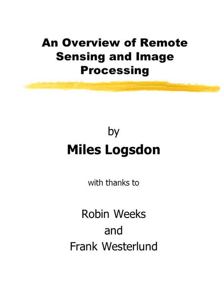 An Overview of Remote Sensing and Image Processing by Miles Logsdon with thanks to Robin Weeks and Frank Westerlund.