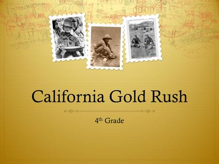 California Gold Rush 4 th Grade.  The student will understand the how and why people traveled to California during the Gold Rush.  The students will.