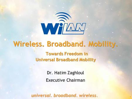 1 universal. broadband. wireless. Wireless. Broadband. Mobility. Towards Freedom in Universal Broadband Mobility Dr. Hatim Zaghloul Executive Chairman.