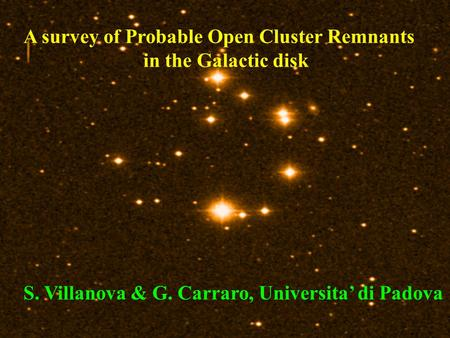 A survey of Probable Open Cluster Remnants in the Galactic disk S. Villanova & G. Carraro, Universita' di Padova.