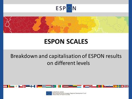 Breakdown and capitalisation of ESPON results on different levels ESPON SCALES.