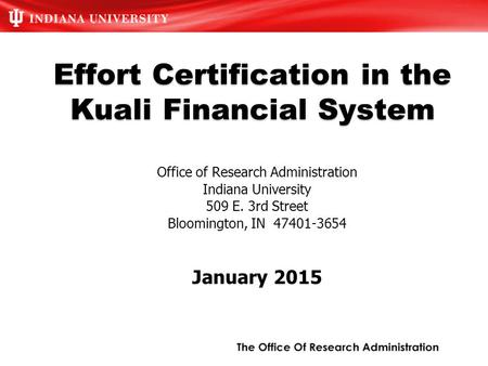 Effort Certification in the Kuali Financial System Office of Research Administration Indiana University 509 E. 3rd Street Bloomington, IN 47401-3654 January.