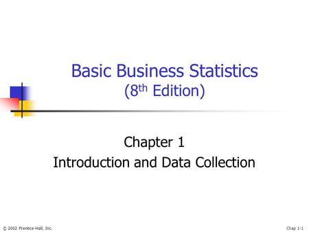 © 2002 Prentice-Hall, Inc.Chap 1-1 Basic Business Statistics (8 th Edition) Chapter 1 Introduction and Data Collection.