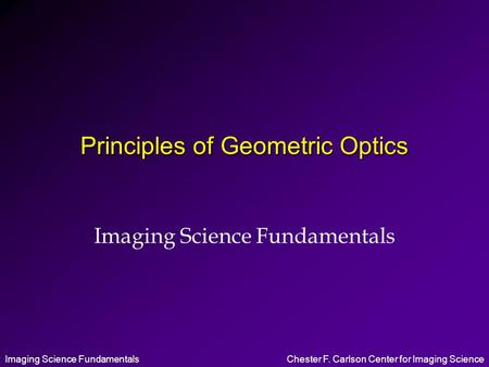 Imaging Science FundamentalsChester F. Carlson Center for Imaging Science Principles of Geometric Optics Imaging Science Fundamentals.