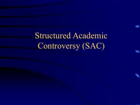 Structured Academic Controversy (SAC). What? Working in pairs, and then teams, you will explore an issue through opposing positions and try to reach a.
