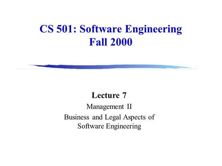 CS 501: Software Engineering Fall 2000 Lecture 7 Management II Business and Legal Aspects of Software Engineering.