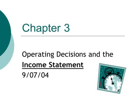 Chapter 3 Operating Decisions and the Income Statement 9/07/04.