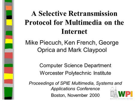 A Selective Retransmission Protocol for Multimedia on the Internet Mike Piecuch, Ken French, George Oprica and Mark Claypool Computer Science Department.