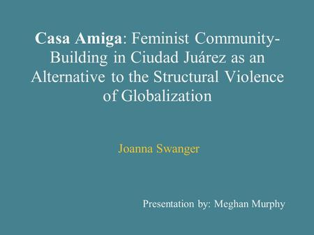 Casa Amiga: Feminist Community- Building in Ciudad Juárez as an Alternative to the Structural Violence of Globalization Joanna Swanger Presentation by:
