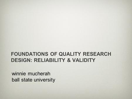 Winnie mucherah ball state university FOUNDATIONS OF QUALITY RESEARCH DESIGN: RELIABILITY & VALIDITY.
