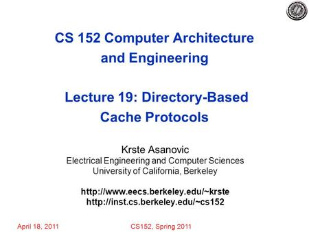 April 18, 2011CS152, Spring 2011 CS 152 Computer Architecture and Engineering Lecture 19: Directory-Based Cache Protocols Krste Asanovic Electrical Engineering.