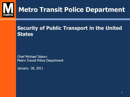 Security of Public Transport in the United States Chief Michael Taborn Metro Transit Police Department January 28, 2011 Metro Transit Police Department.