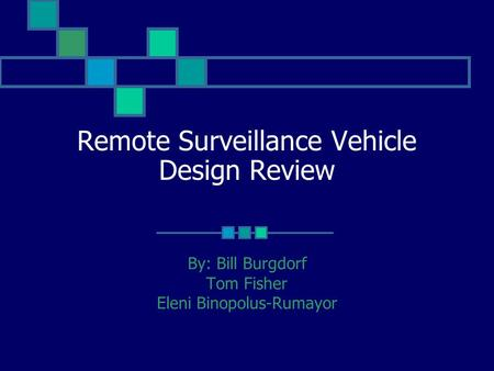 Remote Surveillance Vehicle Design Review By: Bill Burgdorf Tom Fisher Eleni Binopolus-Rumayor.