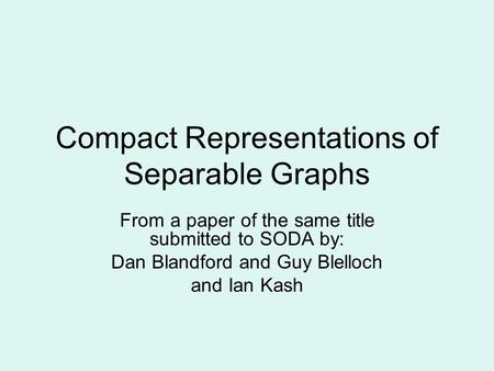 Compact Representations of Separable Graphs From a paper of the same title submitted to SODA by: Dan Blandford and Guy Blelloch and Ian Kash.