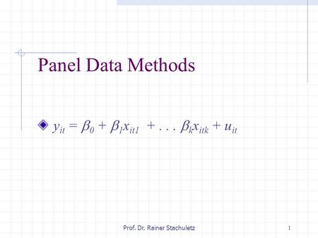 1Prof. Dr. Rainer Stachuletz Panel Data Methods y it =  0 +  1 x it1 +...  k x itk + u it.