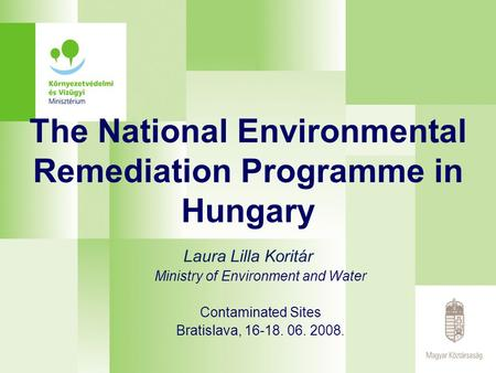 The National Environmental Remediation Programme in Hungary Laura Lilla Koritár Ministry of Environment and Water Contaminated Sites Bratislava, 16-18.